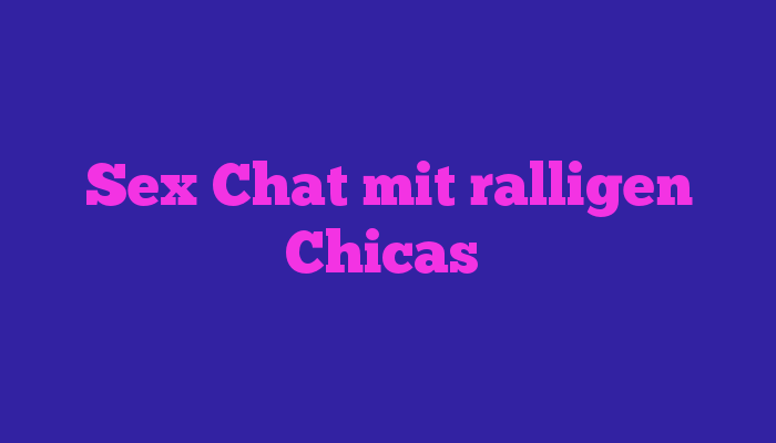 Sex Chat mit ralligen Chicas
